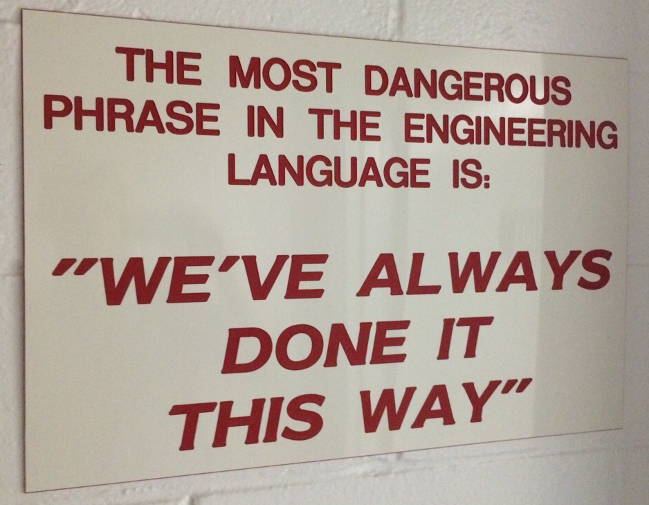 "sign in facilities office: most dangerous phrase in engineering ""we've always done it this way"""